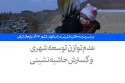 بررسی پدیده حاشیه نشینی در استانهای کشور -۷ / آذربایجان شرقی