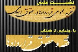 نشست علمی نظریه عمومی قراردادها در حقوق اسلامی برگزار می شود