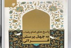 «پاسخ های امام رضا(ع) به چهل پرسش قرآنی» منتشر شد