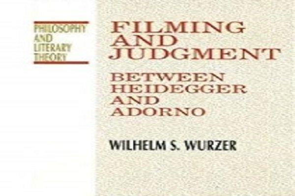 «فیلم سازی و حکم در میانه هیدگر و آدورنو» و حکمت سینما