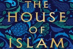 کتاب «خانه اسلام: تاریخ جهانی» منتشر شد