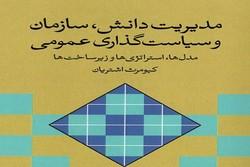 کتاب «مدیریت دانش، سازمان و سیاستگذاری عمومی» منتشر شد