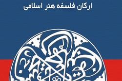 کتاب «ارکان فلسفه هنر اسلامی» منتشر شد