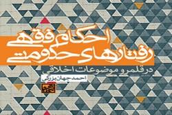 «احکام فقهی رفتارهای حکومتی در قلمرو موضوعات اخلاقی» منتشر شد