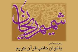 نمایشگاه آثار بانوان کاتب قرآن با عنوان شمیم ریحان برگزار می شود