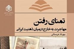 کتاب «تمنای رفتن؛ مهاجرت به خارج درمیانذهنیت ایرانی» منتشر شد
