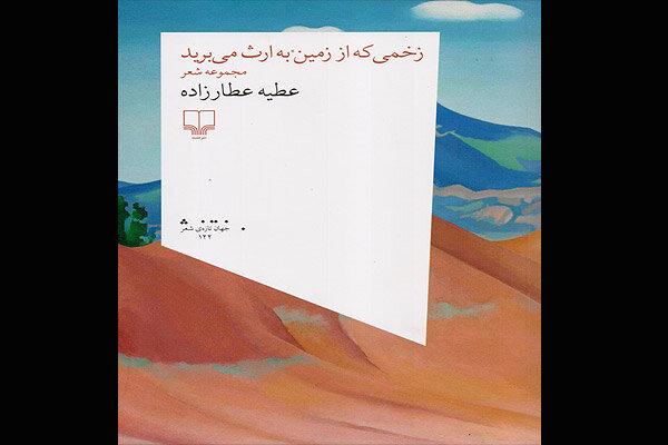 «زخمی که از زمین به ارث میبرید»، دومین مجموعهشعر عطیه عطارزاده