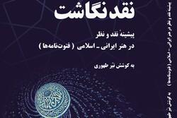 «نقدنگاشت؛ پیشینه نقد و نظر در هنر ایرانی اسلامی» منتشر شد