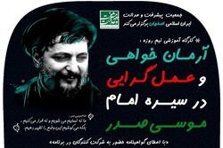 کارگاه آرمان خواهی و عملگرایی در سیره امام صدر برگزار می شود