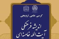 کرسی علمی ترویجی اندیشه فرهنگی آیتالله خامنهای برگزار می شود