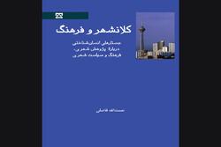 کتاب «کلانشهر و فرهنگ» چاپ شد/بررسی تجربه زندگی ایرانی در کلانشهر