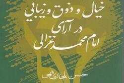«خیال و ذوق و زیبایی در آرای امام محمد غزالی» منتشر شد