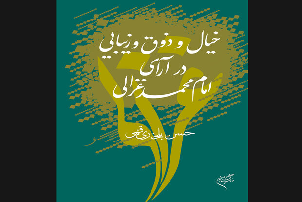 کتاب «خیال و ذوق و زیبایی در آرای امام محمد غزالی» چاپ شد