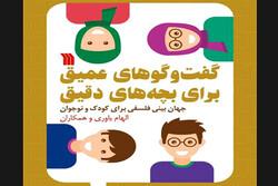 کتاب «گفتوگوهای عمیق برای بچههای دقیق» چاپ شد