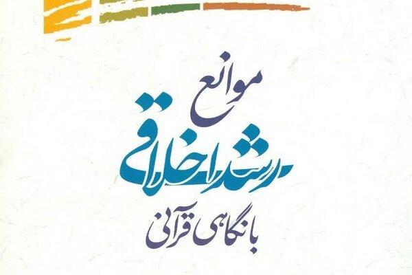 کتاب «موانع رشد اخلاقی با نگاهی قرآنی» منتشر شد
