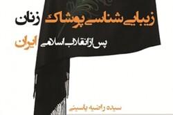 نقد کتاب «زیباییشناسی پوشاک زنان پس از انقلاب اسلامی ایران»