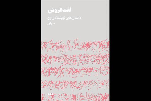 «لغت فروش» منتشر شد/۱۰ داستان و ۱۰ زن نویسنده از لبنان تا شیلی