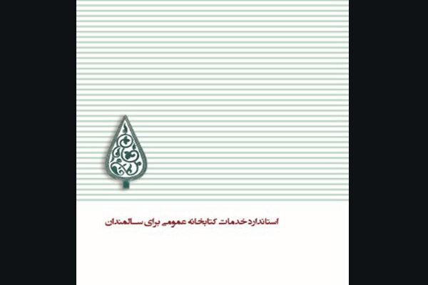 کتاب «استاندارد خدمات کتابخانههای عمومی برای سالمندان» منتشر شد
